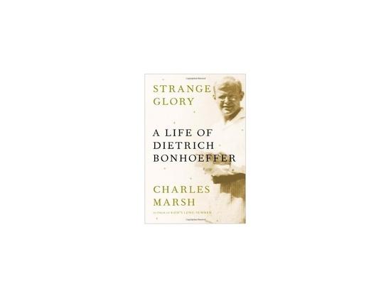 """Strange Glory: A Life of Dietrich Bonhoeffer"" by Charles Marsh"