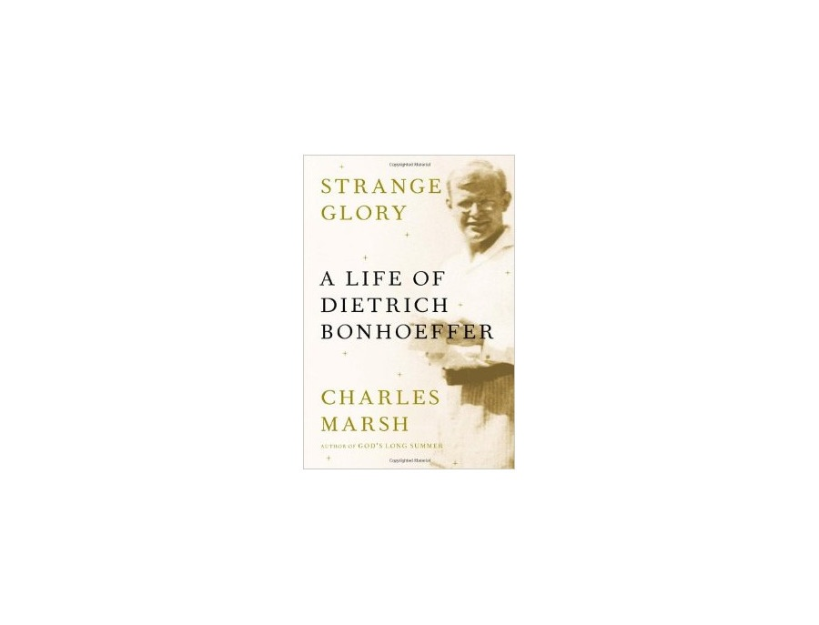 """Strange Glory: A Life of Dietrich Bonhoeffer"" by Charles Marsh"