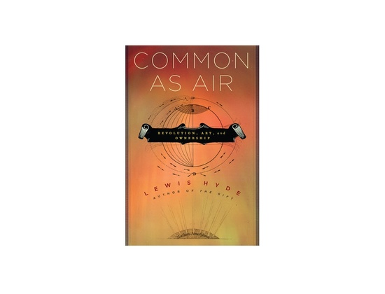 """""""Common as Air: Revolution, Art, and Ownership"""" by Lewis Hyde"""