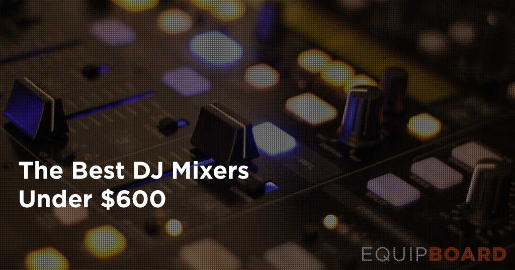 5 Best DJ Mixers Under $600