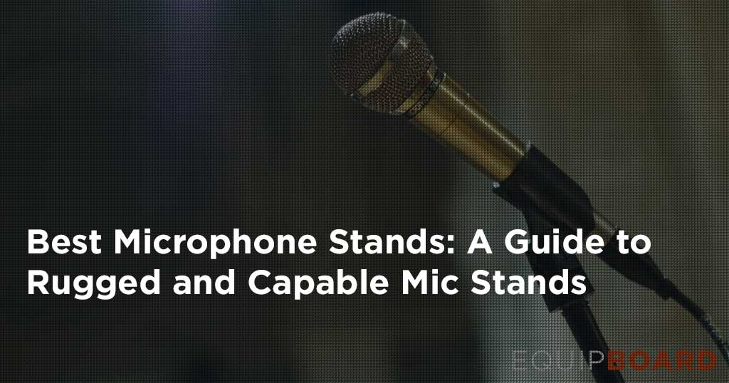 5 Best Mic Stands: Gear Guide to Capable Mic Stands