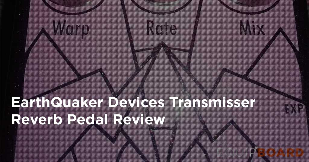 EarthQuaker Devices Transmisser Review: Reverb Pedal Review