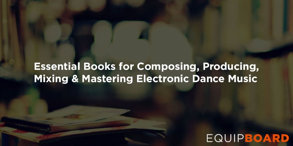 Essential Books for Composing, Producing, Mixing, & Mastering Electronic Dance Music