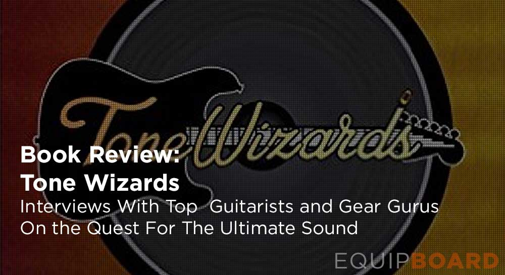 Book Review –Tone Wizards: Interviews with Top Guitarists and Gear Gurus on the Quest For The Ultimate Sound
