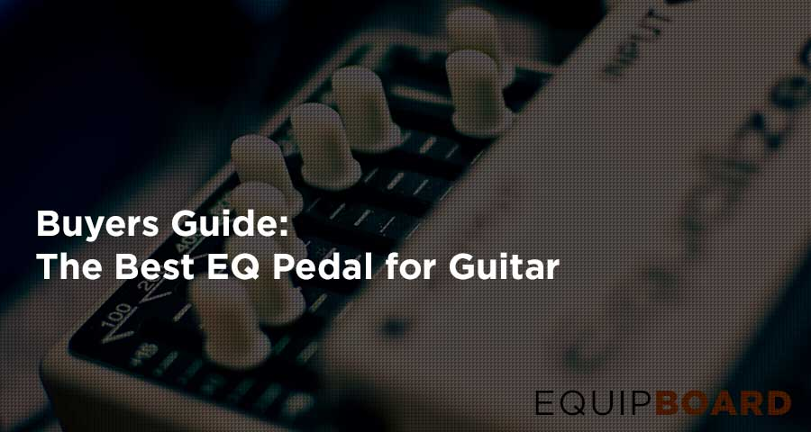 The Top 5 EQ Pedals for Guitar