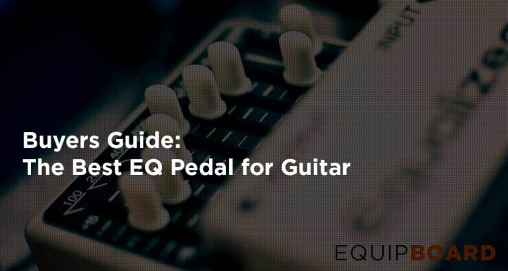 5 Best EQ Pedals: Awesome Guitar Equalizer Effects [2019]