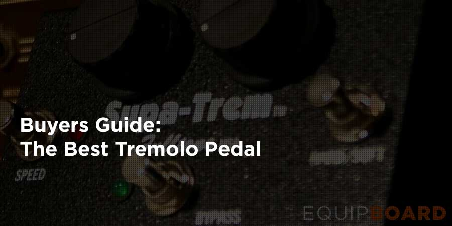 5 Best Tremolo Pedals: Awesome Amplitude Adjustments